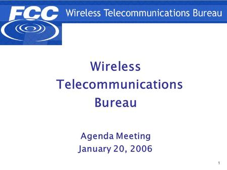 1 Wireless Telecommunications Bureau Agenda Meeting January 20, 2006.