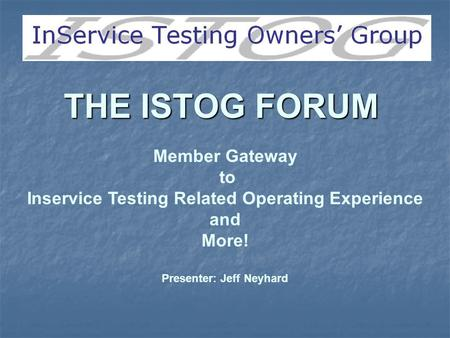 THE ISTOG FORUM Member Gateway to Inservice Testing Related Operating Experience and More! Presenter: Jeff Neyhard.