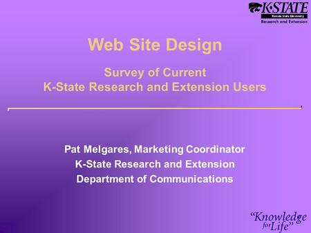 Web Site Design Survey of Current K-State Research and Extension Users Pat Melgares, Marketing Coordinator K-State Research and Extension Department of.