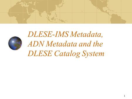 1 DLESE-IMS Metadata, ADN Metadata and the DLESE Catalog System.
