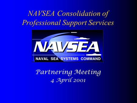 NAVSEA Consolidation of Professional Support Services Partnering Meeting 4 April 2001.