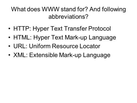What does WWW stand for? And following abbreviations? HTTP: Hyper Text Transfer Protocol HTML: Hyper Text Mark-up Language URL: Uniform Resource Locator.