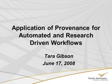 Application of Provenance for Automated and Research Driven Workflows Tara Gibson June 17, 2008.