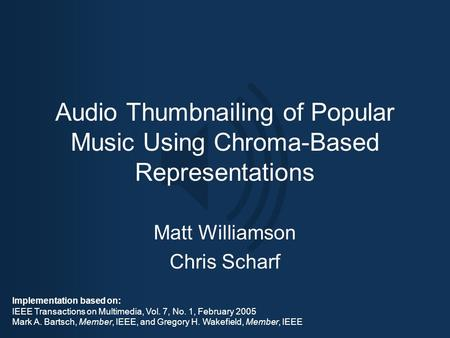 Audio Thumbnailing of Popular Music Using Chroma-Based Representations Matt Williamson Chris Scharf Implementation based on: IEEE Transactions on Multimedia,