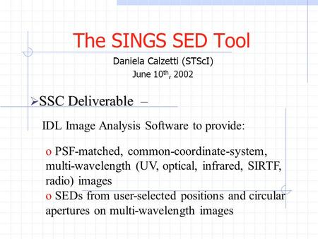 The SINGS SED Tool Daniela Calzetti (STScI) June 10 th, 2002 SSC Deliverable  SSC Deliverable – IDL Image Analysis Software to provide: o PSF-matched,
