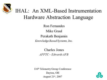 IHAL: An XML-Based Instrumentation Hardware Abstraction Language 116 th Telemetry Group Conference Dayton, OH August 21 st, 2007 Ron Fernandes Mike Graul.