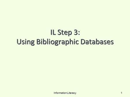 IL Step 3: Using Bibliographic Databases Information Literacy 1.