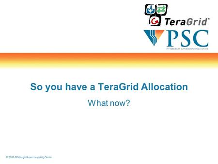 © 2008 Pittsburgh Supercomputing Center So you have a TeraGrid Allocation What now?
