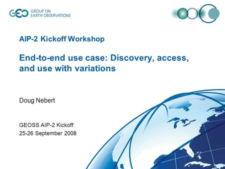 AIP-2 Kickoff Workshop End-to-end use case: Discovery, access, and use with variations Doug Nebert GEOSS AIP-2 Kickoff 25-26 September 2008.