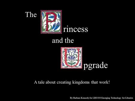 The rincess and the pgrade A tale about creating kingdoms that work! By Barbara Kennedy for LBS 850 Emerging Technology for Libraries.