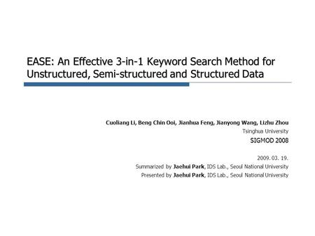 EASE: An Effective 3-in-1 Keyword Search Method for Unstructured, Semi-structured and Structured Data Cuoliang Li, Beng Chin Ooi, Jianhua Feng, Jianyong.
