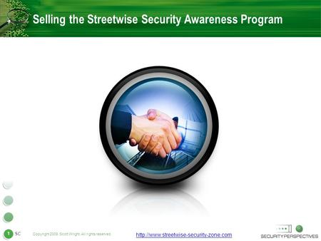 Copyright 2009. Scott Wright. All rights reserved. 1  SC Selling the Streetwise Security Awareness Program.