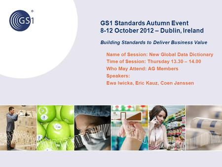 GS1 Standards Autumn Event 8-12 October 2012 – Dublin, Ireland Building Standards to Deliver Business Value Name of Session: New Global Data Dictionary.