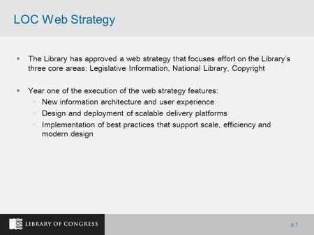P.1 LOC Web Strategy  The Library has approved a web strategy that focuses effort on the Library's three core areas: Legislative Information, National.