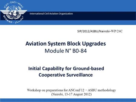 International Civil Aviation Organization Aviation System Block Upgrades Module N° B0-84 Initial Capability for Ground-based Cooperative Surveillance SIP/2012/ASBU/Nairobi.