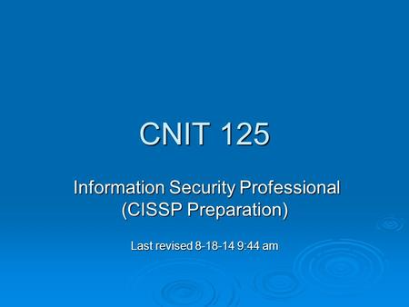 CNIT 125 Information Security Professional (CISSP Preparation) Information Security Professional (CISSP Preparation) Last revised 8-18-14 9:44 am.