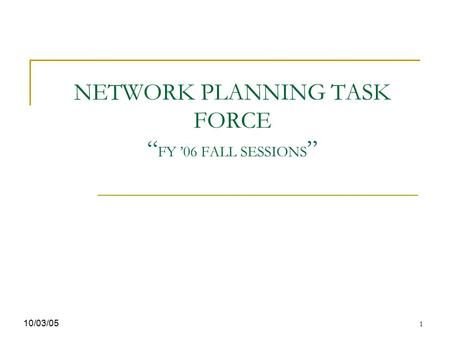 "1 NETWORK PLANNING TASK FORCE "" FY '06 FALL SESSIONS "" 10/03/05."