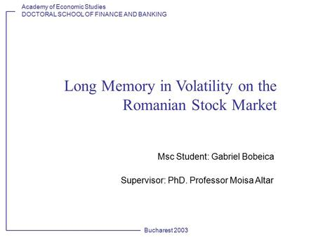 Academy of Economic Studies DOCTORAL SCHOOL OF FINANCE AND BANKING Bucharest 2003 Long Memory in Volatility on the Romanian Stock Market Msc Student: Gabriel.