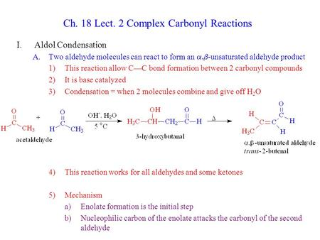 Ch. 18 Lect. 2 Complex Carbonyl Reactions I.Aldol Condensation A.Two aldehyde molecules can react to form an  -unsaturated aldehyde product 1)This reaction.