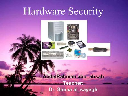 1 Hardware Security AbdelRahman abu_absah Teacher: Dr. Sanaa al_sayegh.