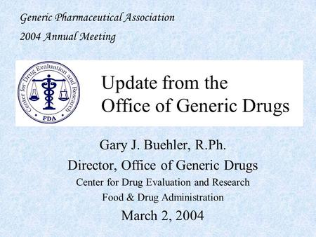 Update from the Office of Generic Drugs Gary J. Buehler, R.Ph. Director, Office of Generic Drugs Center for Drug Evaluation and Research Food & Drug Administration.