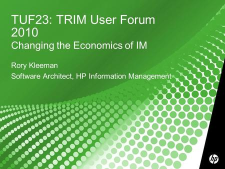 TUF23: TRIM User Forum 2010 Changing the Economics of IM Rory Kleeman Software Architect, HP Information Management.