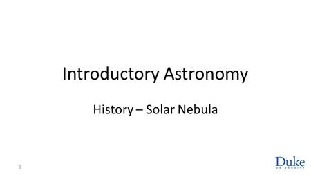 Introductory Astronomy History – Solar Nebula 1. Dust to Planetesimals Grains of dust (solids) collide and adhere Larger grains grow to 10 9 planetesimals.