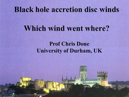 Black hole accretion disc winds Which wind went where? Prof Chris Done University of Durham, UK.