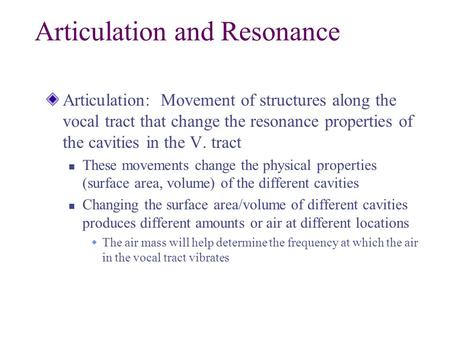 Articulation and Resonance Articulation: Movement of structures along the vocal tract that change the resonance properties of the cavities in the V. tract.