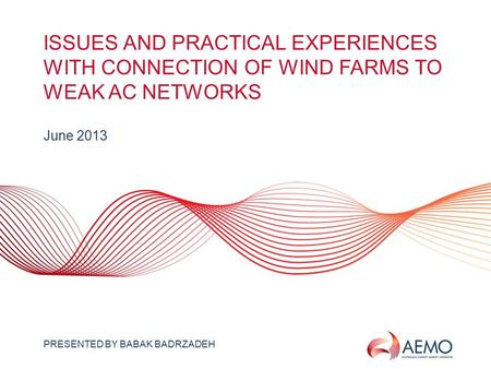 SLIDE 1 ISSUES AND PRACTICAL EXPERIENCES WITH CONNECTION OF WIND FARMS TO WEAK AC NETWORKS June 2013 PRESENTED BY BABAK BADRZADEH.