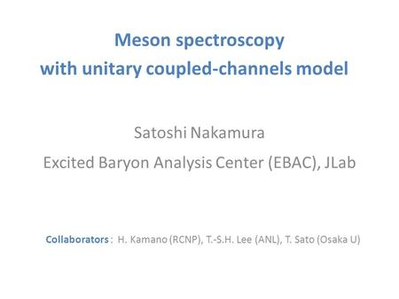 Meson spectroscopy with unitary coupled-channels model Satoshi Nakamura Excited Baryon Analysis Center (EBAC), JLab Collaborators : H. Kamano (RCNP), T.-S.H.