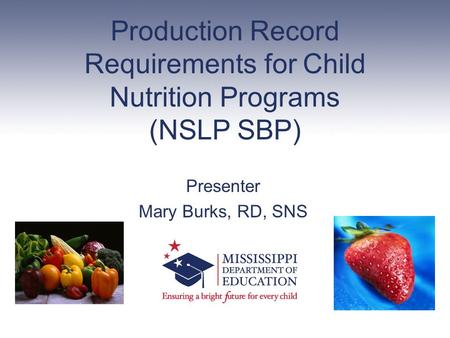 Production Record Requirements for Child Nutrition Programs (NSLP SBP) Presenter Mary Burks, RD, SNS.