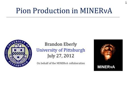 Pion Production in MINERνA Brandon Eberly University of Pittsburgh July 27, 2012 On behalf of the MINERνA collaboration MINER ν A 1.