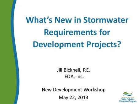 What's New in Stormwater Requirements for Development Projects? Jill Bicknell, P.E. EOA, Inc. New Development Workshop May 22, 2013.