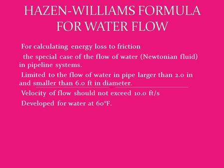 For calculating energy loss to friction the special case of the flow of water (Newtonian fluid) in pipeline systems. Limited to the flow of water in pipe.