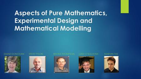 Aspects of Pure Mathematics, Experimental Design and Mathematical Modelling DIANE DONOVAN STEVE TYSON BEVAN THOMPSON LIAM O'SULLIVAN MARVIN TAS.