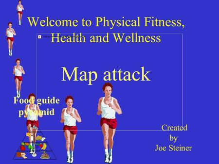 Welcome to Physical Fitness, Health and Wellness Map attack Created by Joe Steiner Food guide pyramid.