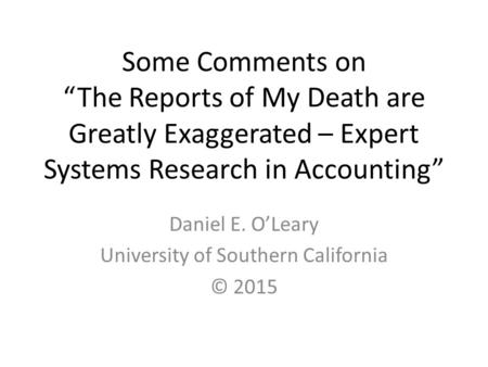 "Some Comments on ""The Reports of My Death are Greatly Exaggerated – Expert Systems Research in Accounting"" Daniel E. O'Leary University of Southern California."