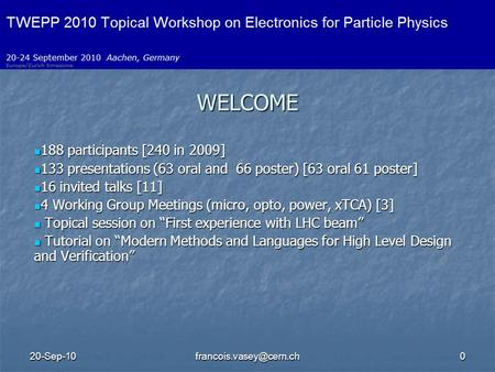 WELCOME 188 participants [240 in 2009] 188 participants [240 in 2009] 133 presentations (63 oral and 66 poster) [63 oral.