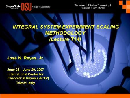 Department of Nuclear Engineering & Radiation Health Physics IAEA-ICTP Natural Circulation Training Course, Trieste, Italy, 25-29 June 2007Integral System.