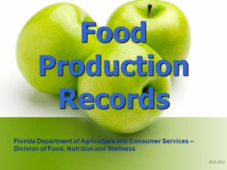 2012-2013 Food Production Records Florida Department of Agriculture and Consumer Services – Division of Food, Nutrition and Wellness.