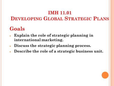 IMH 11.01 D EVELOPING G LOBAL S TRATEGIC P LANS Goals Explain the role of strategic planning in international marketing. Discuss the strategic planning.