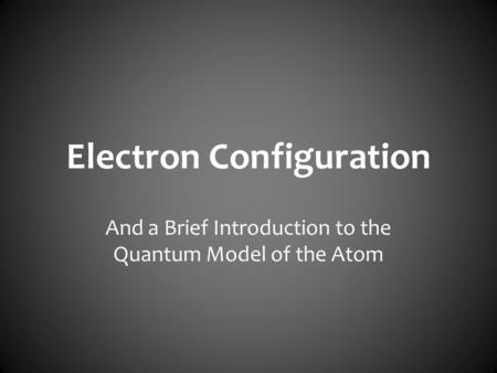 Electron Configuration And a Brief Introduction to the Quantum Model of the Atom.