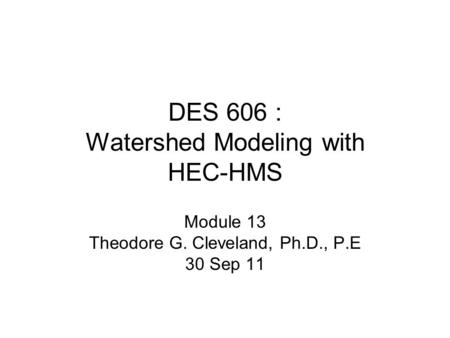 DES 606 : Watershed Modeling with HEC-HMS Module 13 Theodore G. Cleveland, Ph.D., P.E 30 Sep 11.
