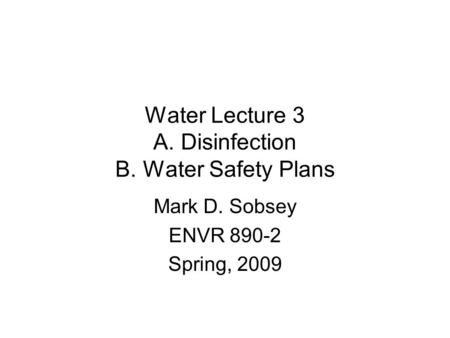 Water Lecture 3 A. Disinfection B. Water Safety Plans Mark D. Sobsey ENVR 890-2 Spring, 2009.