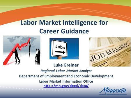 Labor Market Intelligence for Career Guidance Luke Greiner Regional Labor Market Analyst Department of Employment and Economic Development Labor Market.