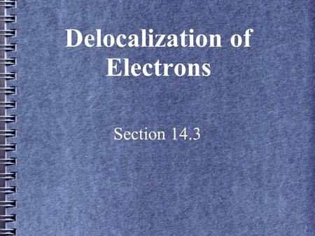 Delocalization of Electrons Section 14.3. Introduction Delocalization allows the pi electrons to spread over more than two nuclei This spreading out of.