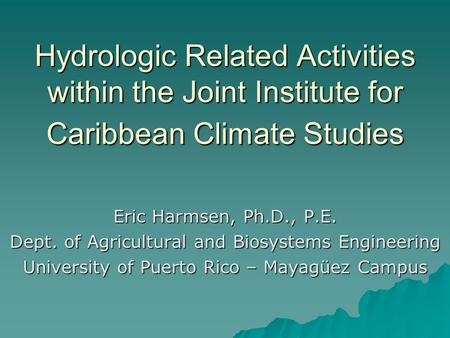 Hydrologic Related Activities within the Joint Institute for Caribbean Climate Studies Eric Harmsen, Ph.D., P.E. Dept. of Agricultural and Biosystems Engineering.
