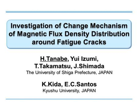 Investigation of Change Mechanism of Magnetic Flux Density Distribution around Fatigue Cracks H.Tanabe, Yui Izumi, T.Takamatsu, J.Shimada The University.