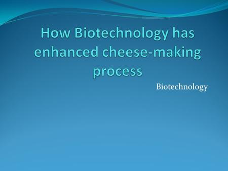 Biotechnology. Objectives Explain how biotechnology has improved the process of making cheese.